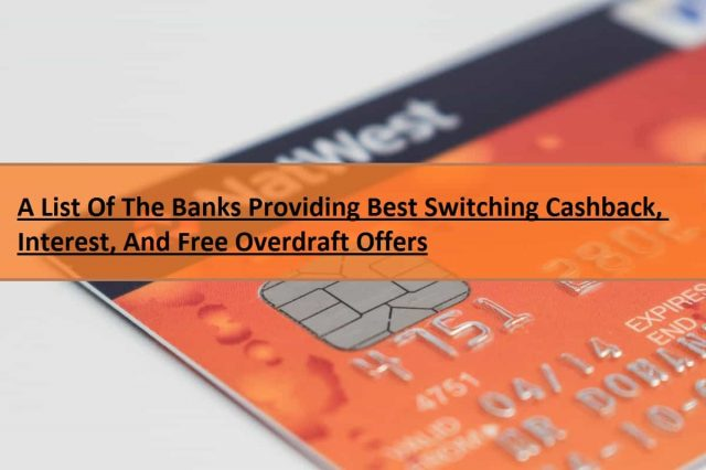 A List Of The Banks Providing Best Switching Cashback, Interest, And Free Overdraft Offers